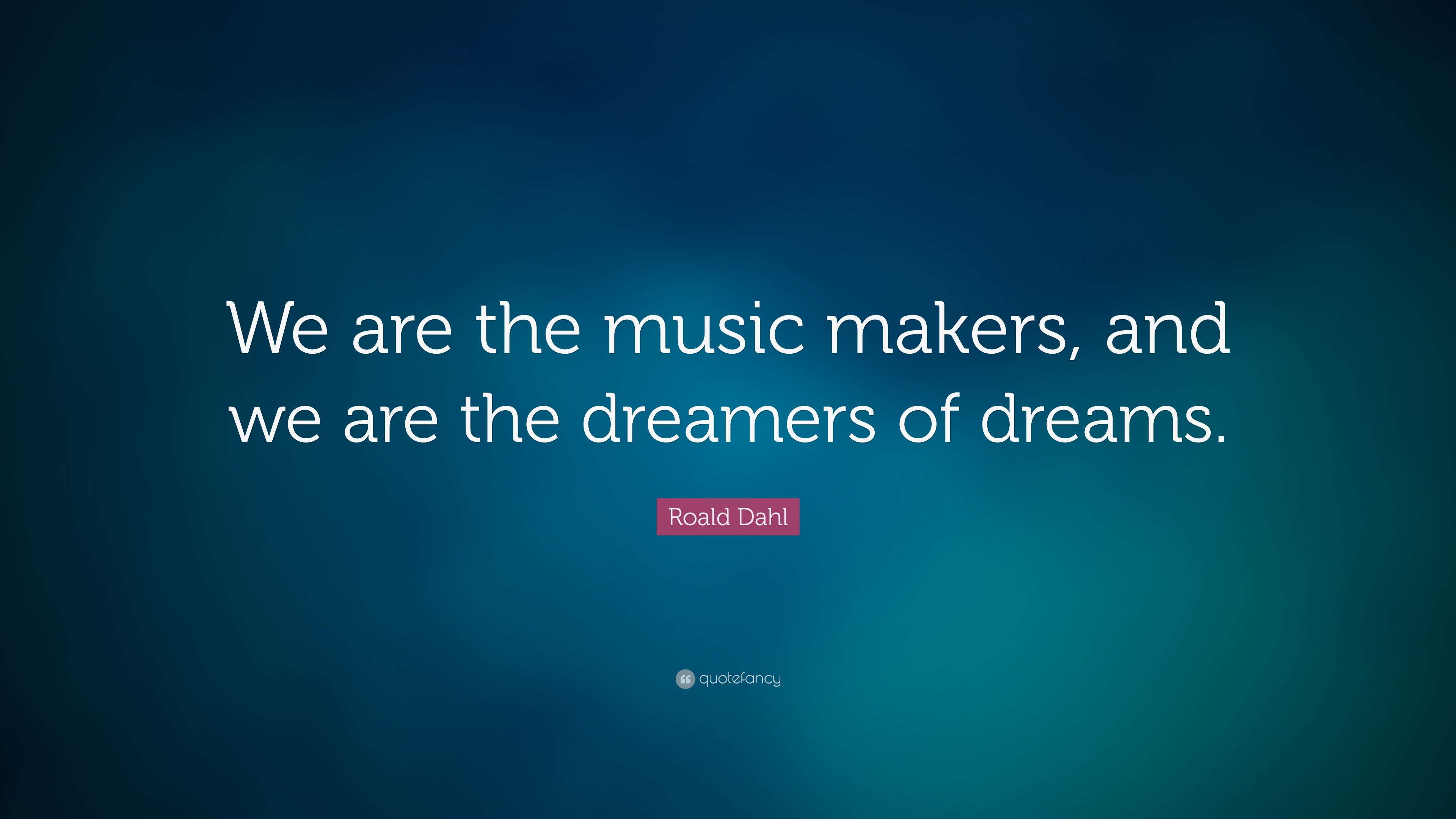 Socrates Wallpaper Quotes Roald Dahl Quote We Are The Music Makers And We Are The