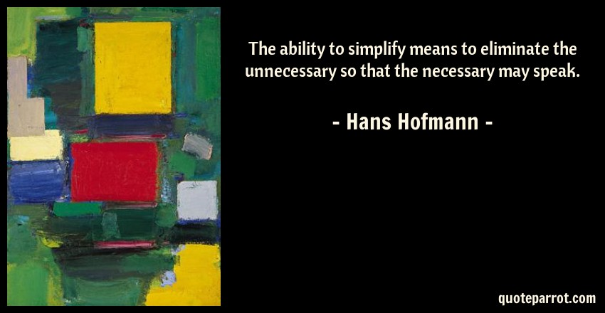 The ability to simplify means to eliminate the unnecess by Hans - simplify quote