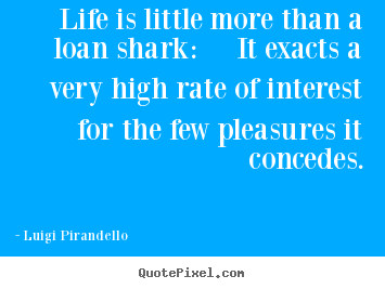 Life quotes - Life is little more than a loan shark: it..