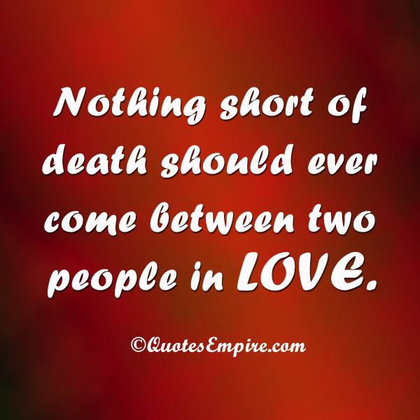 Quotes 2 Lovers : Nothing short of death should ever come between two people in LOVE.