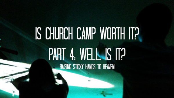 Is Church Camp Worth It? Part 4: Well, Is It?