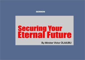 Securing Your Eternal Future, by Minister Victor Olajubu