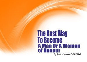 The Best Way to Become a Man or a Woman of Honour, by Pastor Samuel Obafaiye