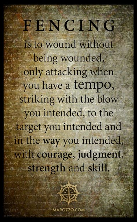 fencing is to wound without being wounded, only attacking when you have a tempo, striking with the blowyou intended, to thetarget you intended andin the way you intended, with courage, judgment, strength and skill.