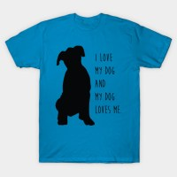 I Love My Dog and My Dog Loves Me. - I Love Dogs - T-Shirt ...