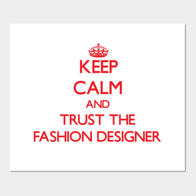 Keep Calm and Trust the Fashion Designer - Fashion Designer