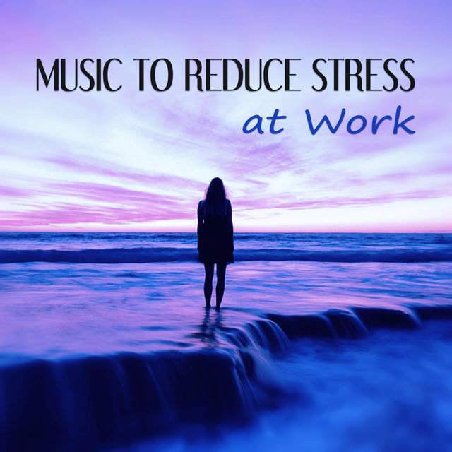 Listen to Music to Reduce Stress at Work \u2013 Calm Music for Relaxation