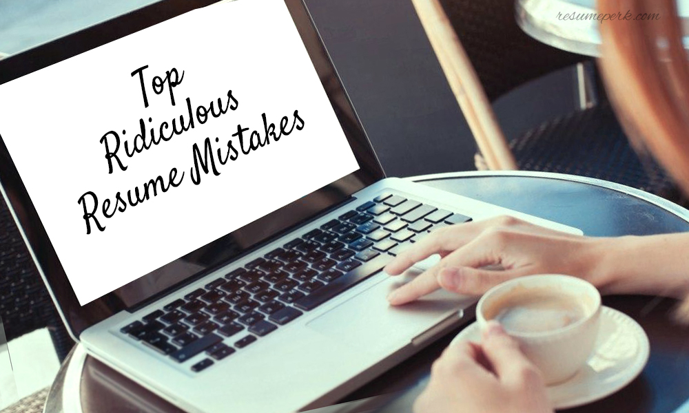 Top Ridiculous Resume Mistakes My Resume Editor Can Fix resumeperk