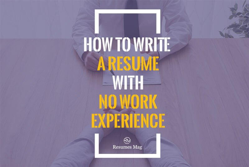 How to Write a Resume With No Work Experience - Resumes Mag