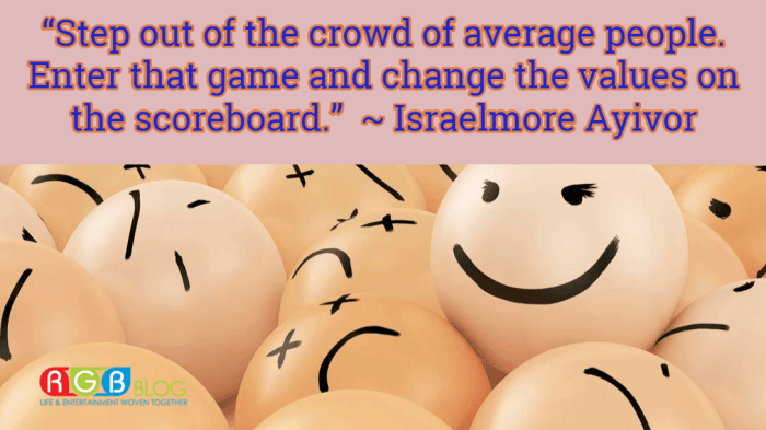 """Step out of the crowd of average people. Enter that game and change the values on the scoreboard.""  ~ Israelmore Ayivor"