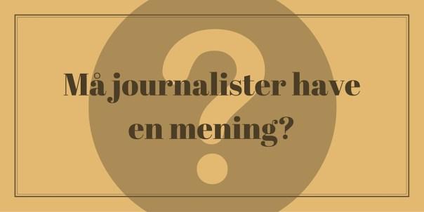 Må journalister have en mening eller holdning? Blogger om journalistik.