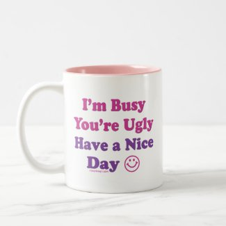 I'm Busy You're Ugly Have a Nice Day mug