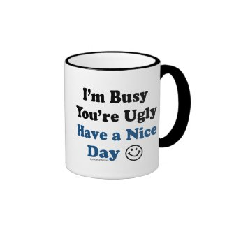 I'm Busy You're Ugly Have a Nice Day Mugs