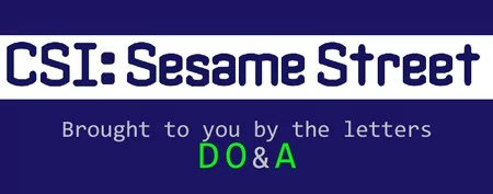 CSI: Sesame Street - Brought to you by the letters D O & A