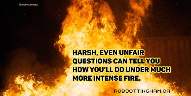 Harsh, even unfair questions can tell you how you'll do under much more intense fire.