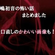 松嶋初音怖い話