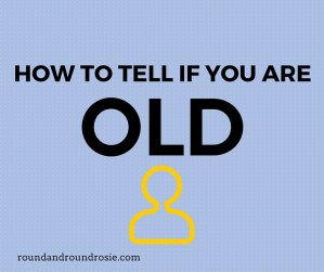 HOW TO TELL IF YOU ARE OLD