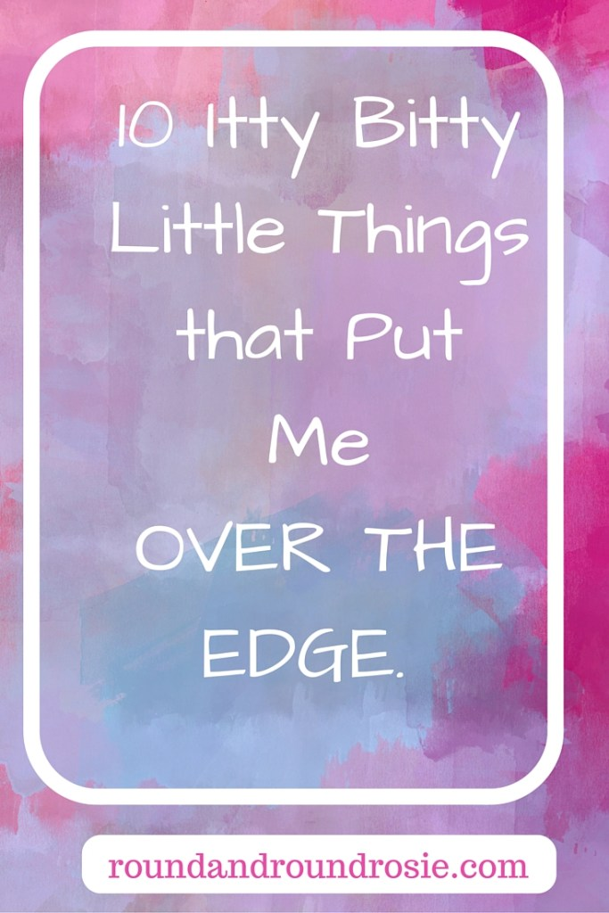 10 itty bitty little things that put me over the edge