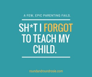 sh*t I forgot to teach my child my epic parenting fails