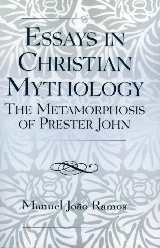 Essays in Christian Mythology The Metamorphoses of Prester John