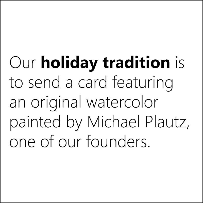 Our holiday tradition is to send a card featuring an original watercolor painted by Michael Plautz, one of our founders.
