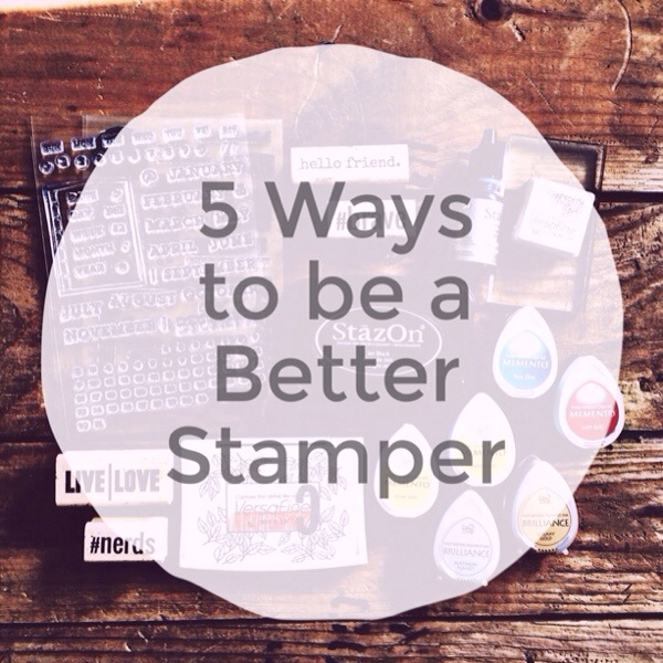 Five ways to be a better stamper by rukristin
