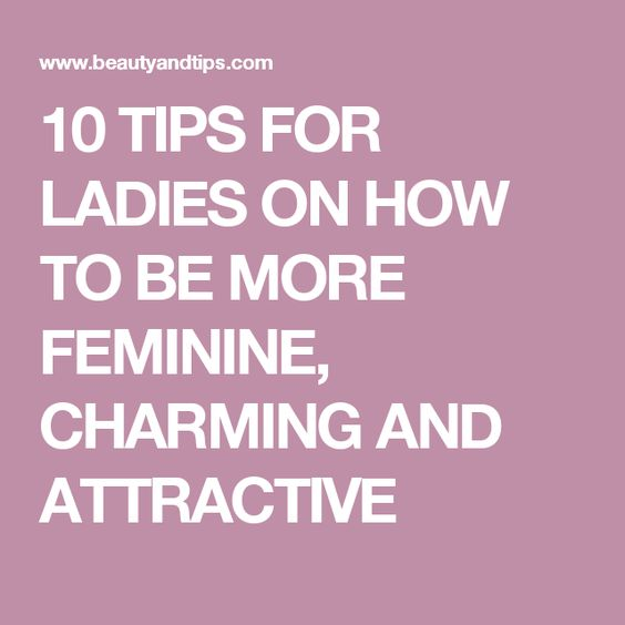 10 TIPS FOR LADIES ON HOW TO BE MORE FEMININE, CHARMING AND ATTRACTIVE: