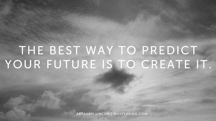 Quotthe Best Way To Predict Your Future Is To Create It