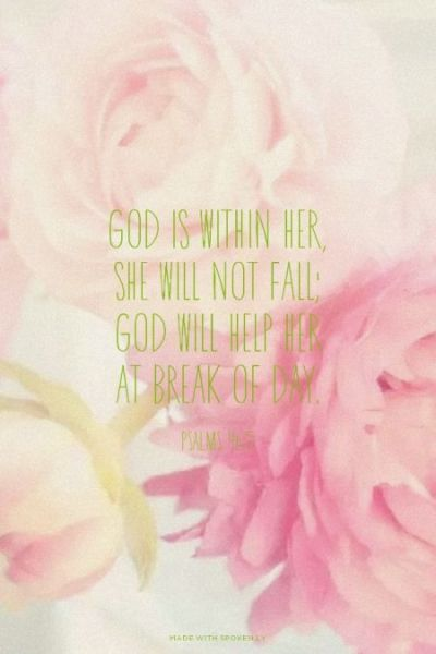 God is within her, she will not fall; God will help her at break of day. - Psalms 46:5 | Audrey ...