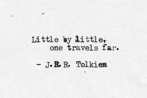"""""""Little by little, one travels far."""" ~J.R.R. Tolkien"""