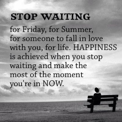 Stop waiting for Friday, for Summer, for someone to fall in love with you, for life. HAPPINESS ...