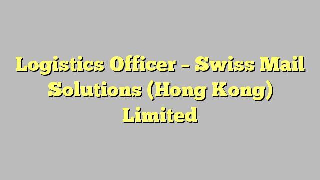 Logistics Officer   Swiss Mail Solutions (Hong Kong) Limited   Logistics  Officer Job Description
