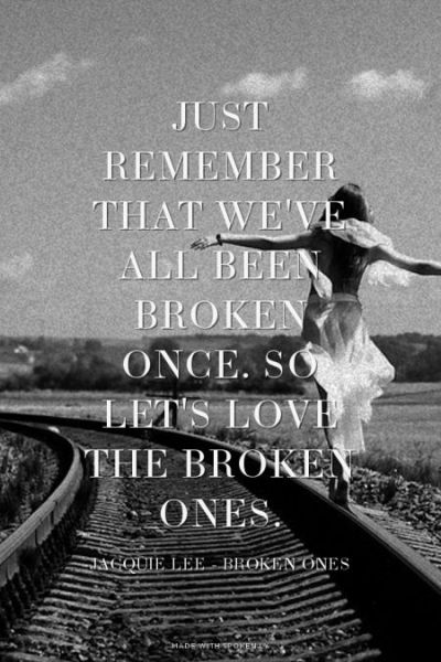 Just remember that we've all been broken once. So let's love the broken ones. - Jacquie Lee ...
