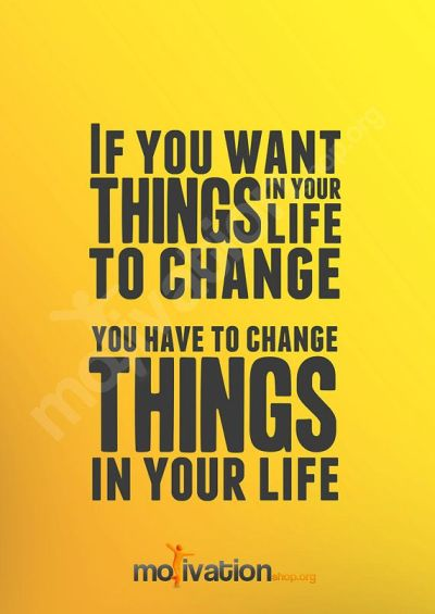 If you want things in your life to change , you have to change things in your life. Easier said ...