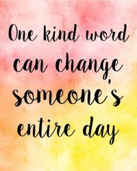 ONE KIND WORD CAN CHANGE SOMEONES ENTIRE DAY QUOTE ...