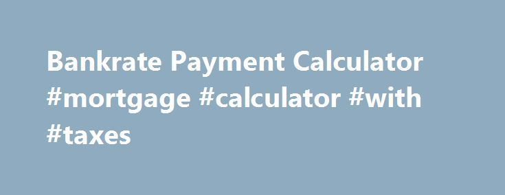 Bankrate Payment Calculator #mortgage #calculator #with #taxes - bank rate mortgage calculator