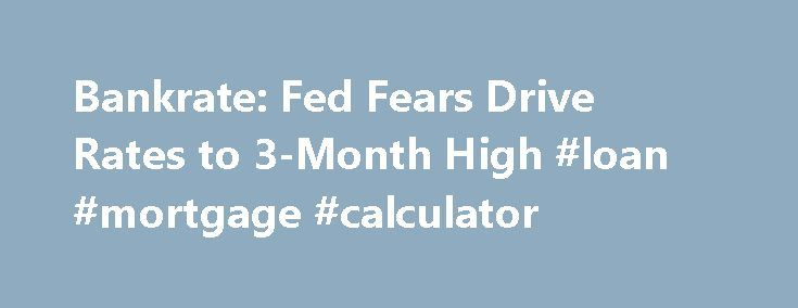 Bankrate Fed Fears Drive Rates to 3-Month High #loan #mortgage - bank rate mortgage calculator