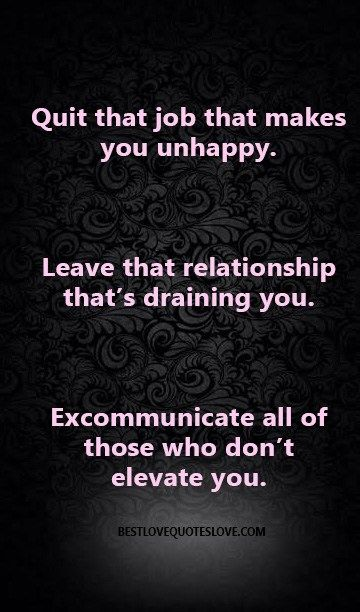 Quit that job that makes you unhappy Leave that relationship - great relationships after quitting job