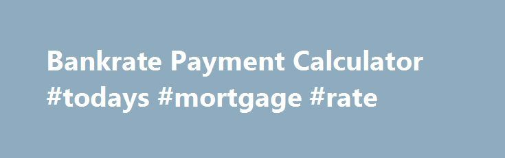 Bankrate Payment Calculator #todays #mortgage #rate http\/\/money - bank rate mortgage calculator