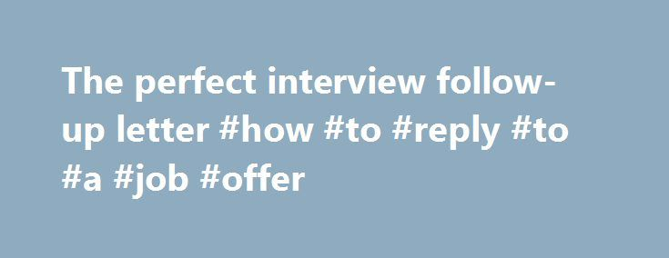 The perfect interview follow-up letter #how #to #reply #to #a #job - follow up letter for job offer