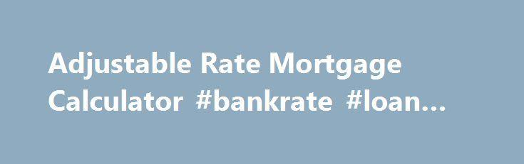 Adjustable Rate Mortgage Calculator #bankrate #loan #calc http - bank rate mortgage calculator