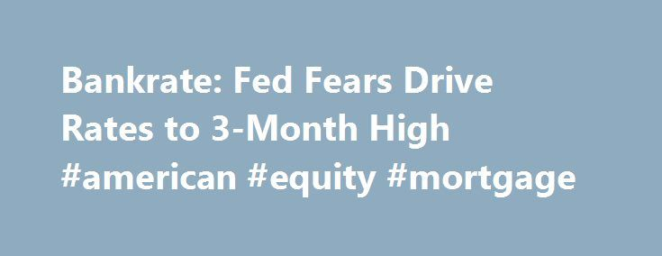 Bankrate Fed Fears Drive Rates to 3-Month High #american #equity - bank rate mortgage calculator