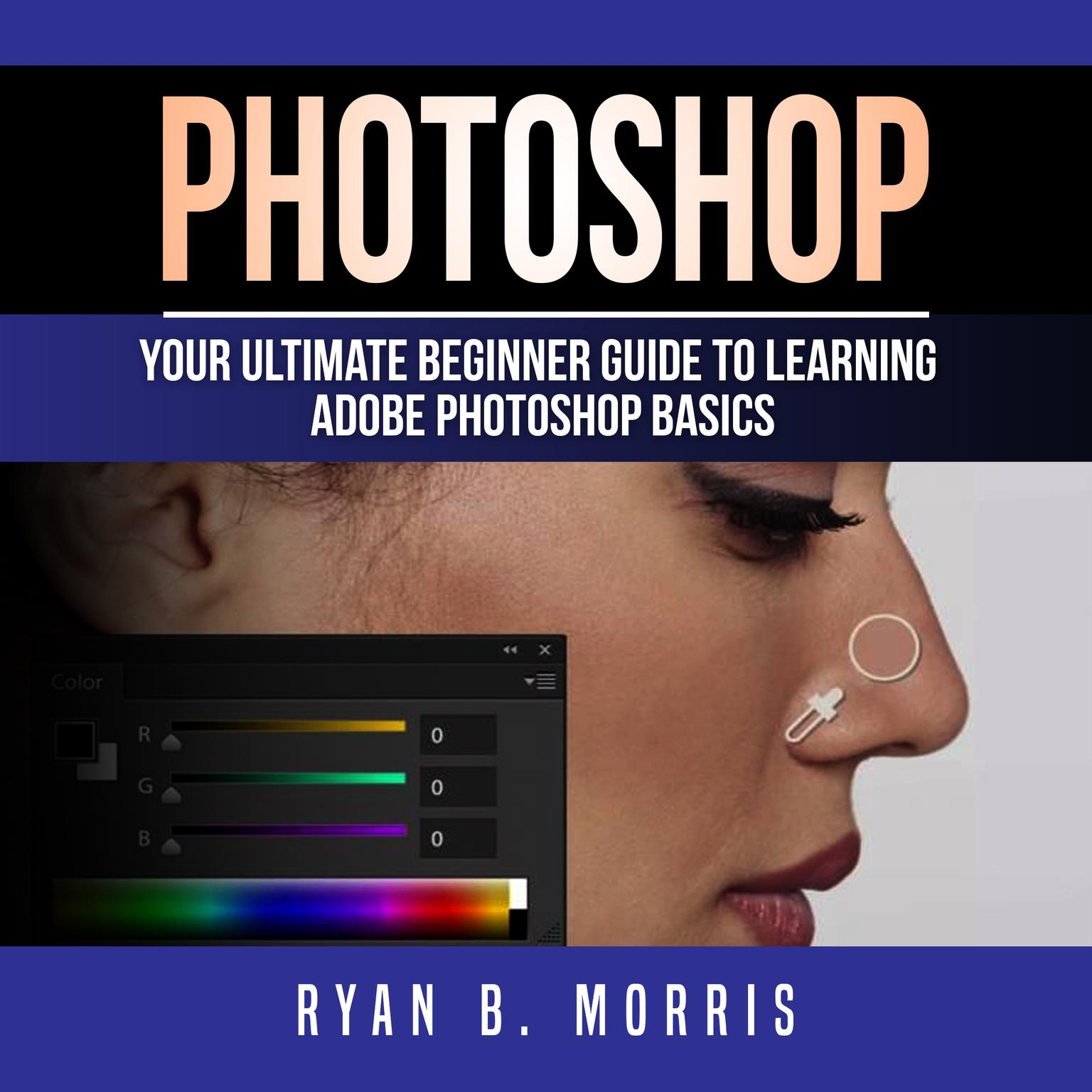Learning Photoshop Photoshop Your Ultimate Beginner Guide To Learning Adobe Photoshop Basics Audiobook