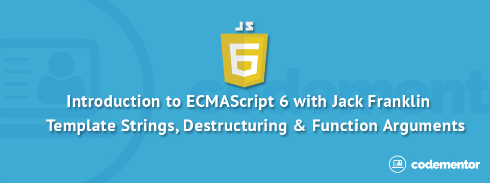 Introduction to ES6, Part 2 Template Strings, Destructuring