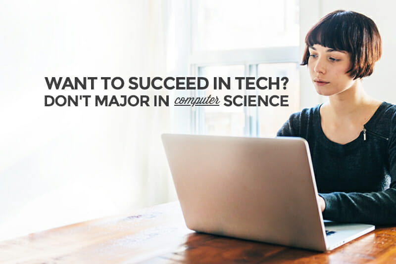 Want to Succeed in Tech? Don\u0027t Major in Computer Science
