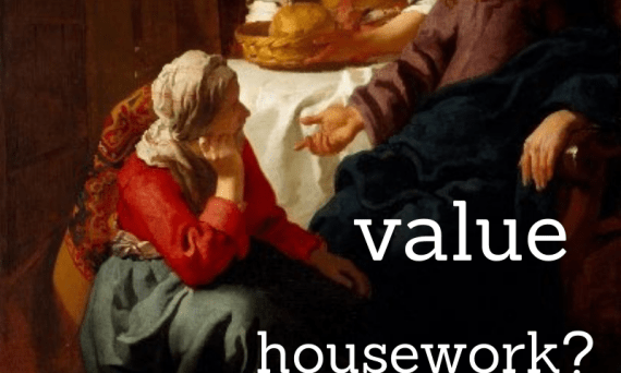 Did Jesus value housework? What's the deal with Martha and Mary?