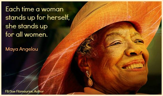Maya Angelou Each time a woman stands up for herself