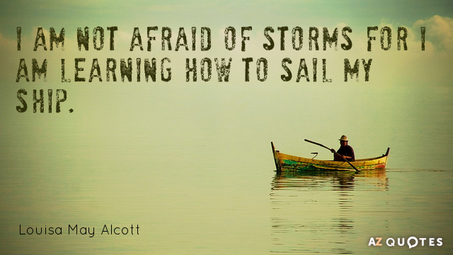 "Louisa May Alcott quote ""I am not afraid of storms for I am learning how to sail my ship"" 