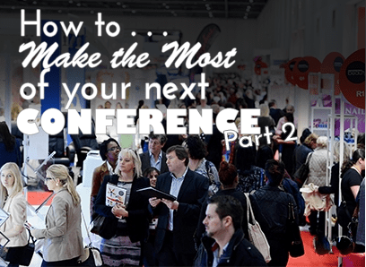 How to Make the Most of your Next Conference Part 2