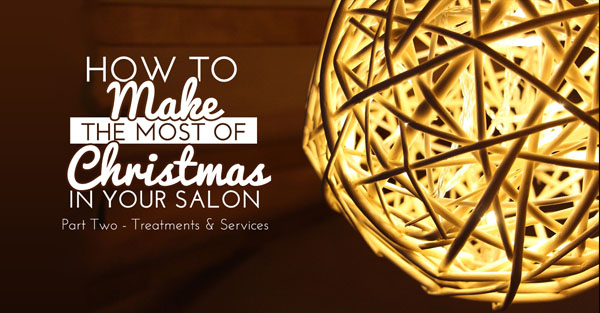 How to Make the Most of Christmas in Your Salon Part Two Treatments and Services
